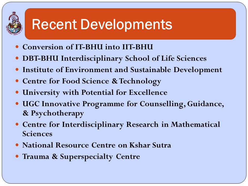 Conversion of IT-BHU into IIT-BHU DBT-BHU Interdisciplinary School of Life Sciences Institute of Environment and Sustainable Development Centre for Food Science & Technology University with Potential for Excellence UGC Innovative Programme for Counselling, Guidance, & Psychotherapy Centre for Interdisciplinary Research in Mathematical Sciences National Resource Centre on Kshar Sutra Trauma & Superspecialty Centre Recent Developments