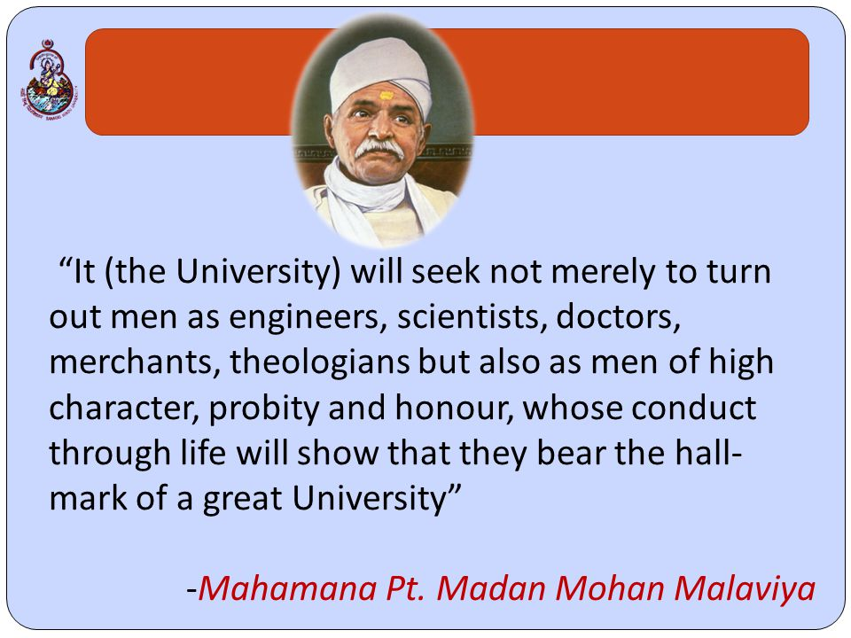 It (the University) will seek not merely to turn out men as engineers, scientists, doctors, merchants, theologians but also as men of high character, probity and honour, whose conduct through life will show that they bear the hall- mark of a great University -Mahamana Pt.
