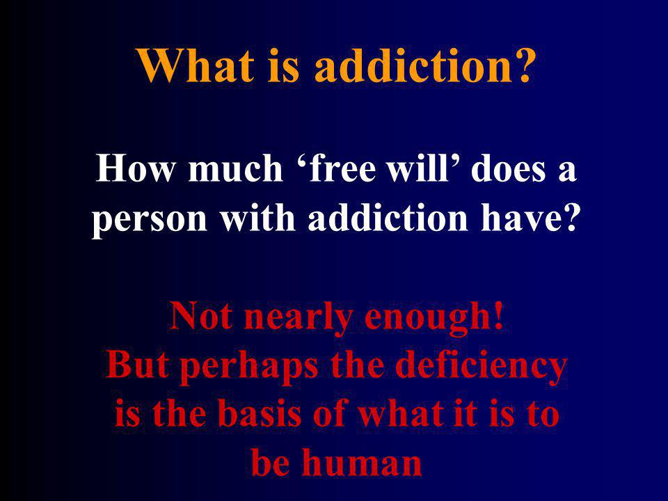 What is addiction? How much free will does a person with addiction have? Not nearly enough! But perhaps the deficiency is the basis of what it is to b