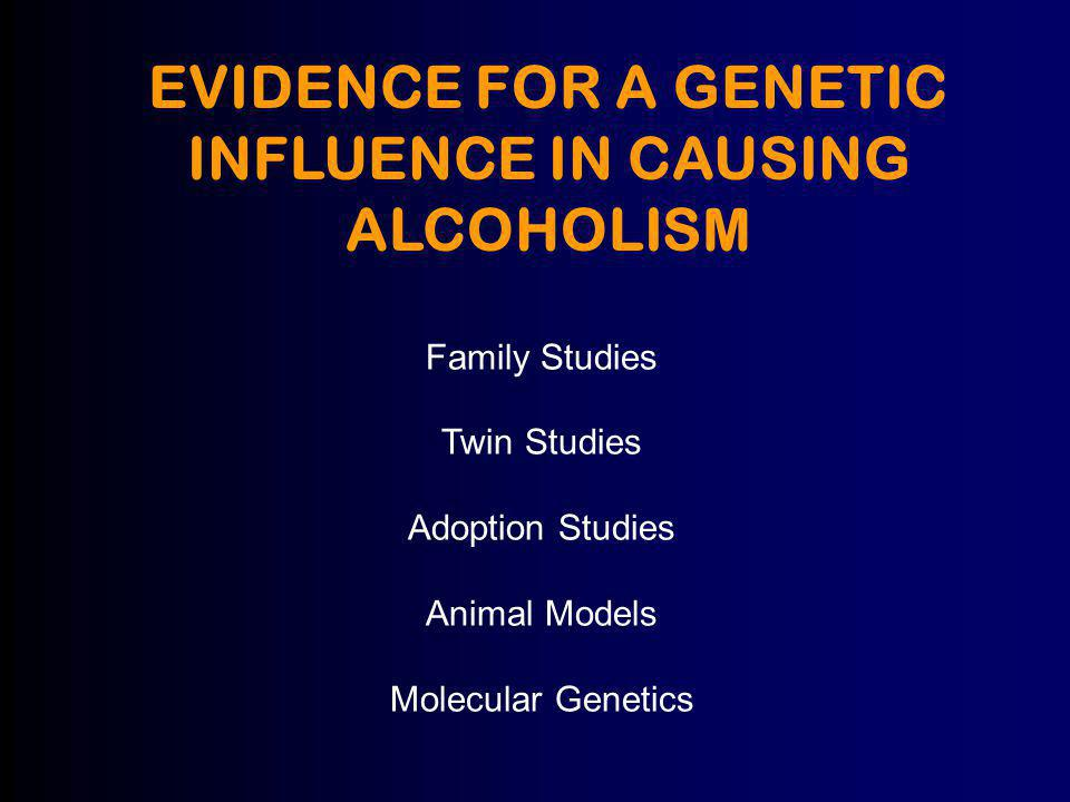 EVIDENCE FOR A GENETIC INFLUENCE IN CAUSING ALCOHOLISM Family Studies Twin Studies Adoption Studies Animal Models Molecular Genetics