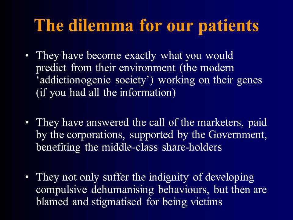 The dilemma for our patients They have become exactly what you would predict from their environment (the modern addictionogenic society) working on th