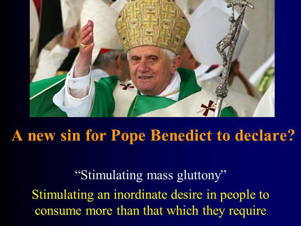 A new sin for Pope Benedict to declare? Stimulating mass gluttony Stimulating an inordinate desire in people to consume more than that which they requ