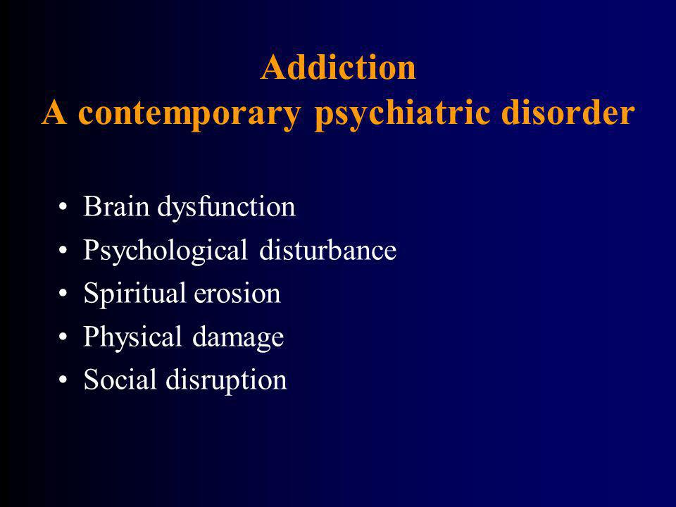 Addiction A contemporary psychiatric disorder Brain dysfunction Psychological disturbance Spiritual erosion Physical damage Social disruption