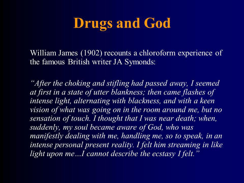 Drugs and God William James (1902) recounts a chloroform experience of the famous British writer JA Symonds: After the choking and stifling had passed