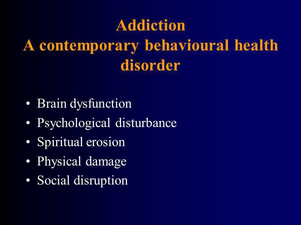 Addiction A contemporary behavioural health disorder Brain dysfunction Psychological disturbance Spiritual erosion Physical damage Social disruption
