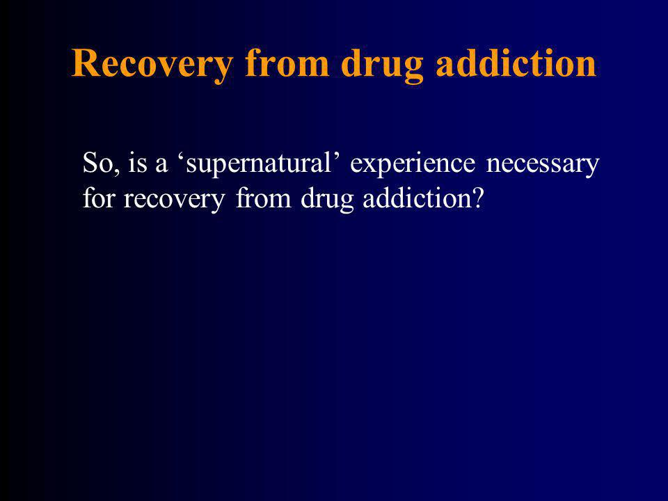 Recovery from drug addiction So, is a supernatural experience necessary for recovery from drug addiction?