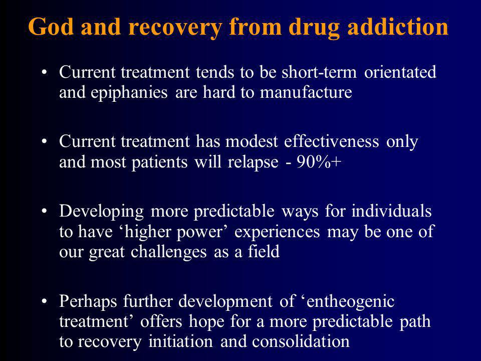 God and recovery from drug addiction Current treatment tends to be short-term orientated and epiphanies are hard to manufacture Current treatment has