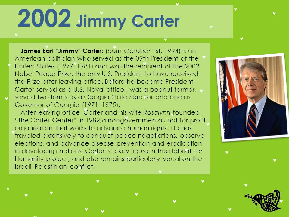 James Earl Jimmy Carter; (born October 1st, 1924) is an American politician who served as the 39th President of the United States (1977–1981) and was the recipient of the 2002 Nobel Peace Prize, the only U.S.