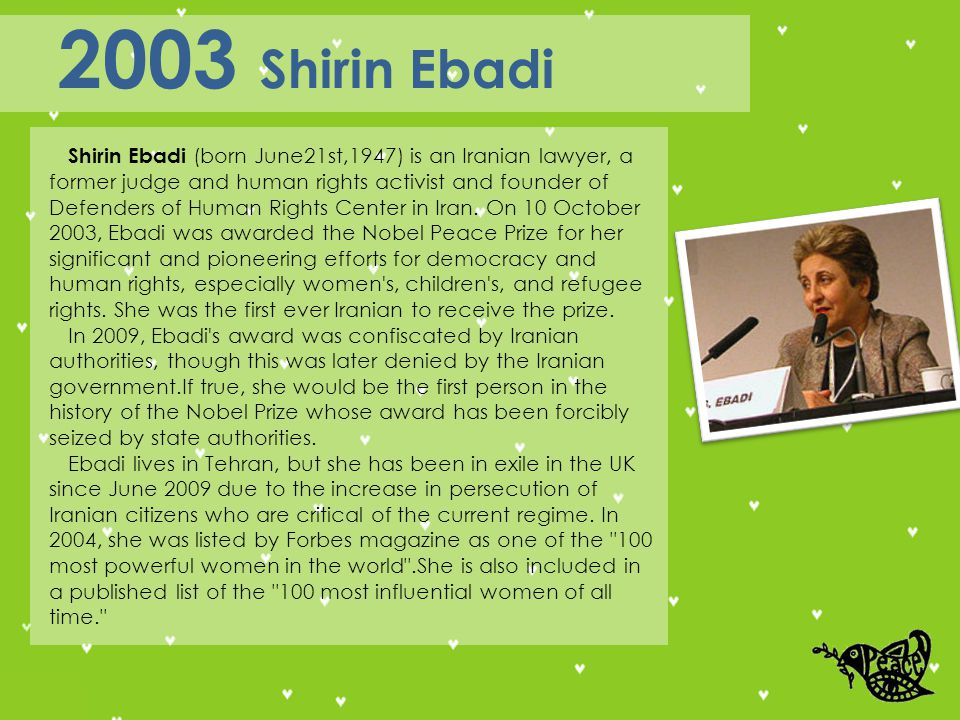 Shirin Ebadi (born June21st,1947) is an Iranian lawyer, a former judge and human rights activist and founder of Defenders of Human Rights Center in Iran.