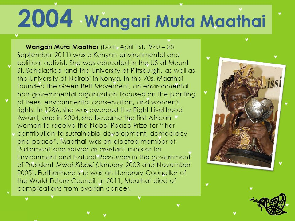 Wangari Muta Maathai (born April 1st,1940 – 25 September 2011) was a Kenyan environmental and political activist.