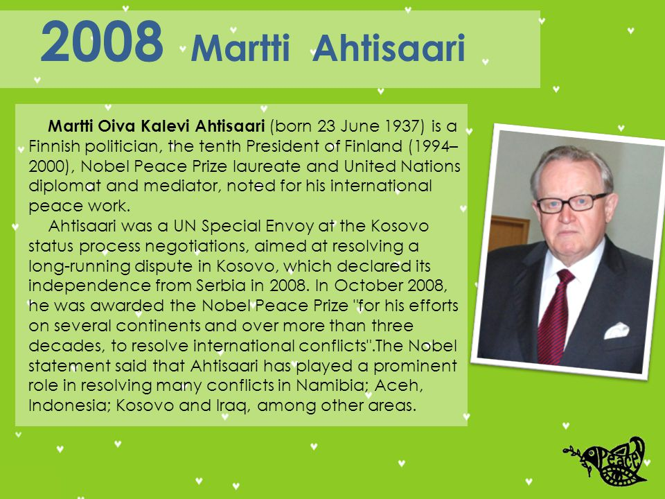 Martti Oiva Kalevi Ahtisaari (born 23 June 1937) is a Finnish politician, the tenth President of Finland (1994– 2000), Nobel Peace Prize laureate and United Nations diplomat and mediator, noted for his international peace work.