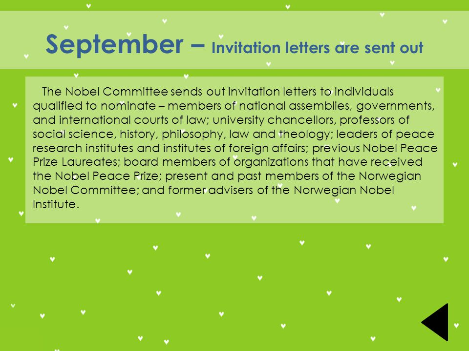 September – Invitation letters are sent out The Nobel Committee sends out invitation letters to individuals qualified to nominate – members of national assemblies, governments, and international courts of law; university chancellors, professors of social science, history, philosophy, law and theology; leaders of peace research institutes and institutes of foreign affairs; previous Nobel Peace Prize Laureates; board members of organizations that have received the Nobel Peace Prize; present and past members of the Norwegian Nobel Committee; and former advisers of the Norwegian Nobel Institute.