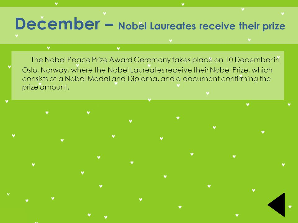 December – Nobel Laureates receive their prize The Nobel Peace Prize Award Ceremony takes place on 10 December in Oslo, Norway, where the Nobel Laureates receive their Nobel Prize, which consists of a Nobel Medal and Diploma, and a document confirming the prize amount.