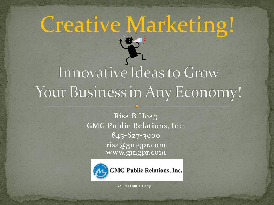 Risa B Hoag GMG Public Relations, Inc. 845-627-3000 risa@gmgpr.com www.gmgpr.com Creative Marketing! © 2011 Risa B. Hoag.