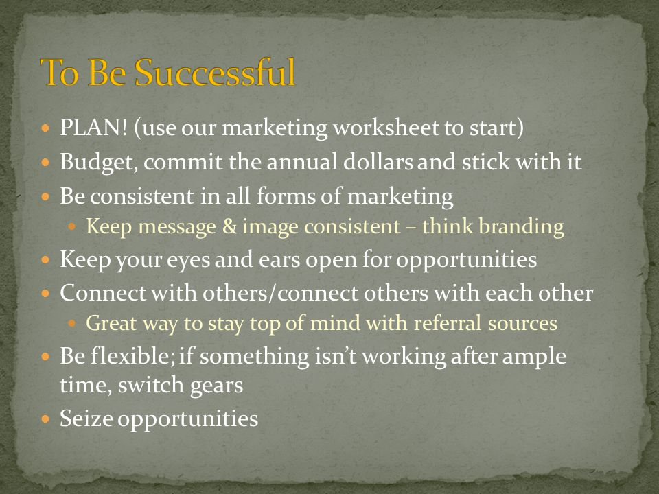 PLAN! (use our marketing worksheet to start) Budget, commit the annual dollars and stick with it Be consistent in all forms of marketing Keep message
