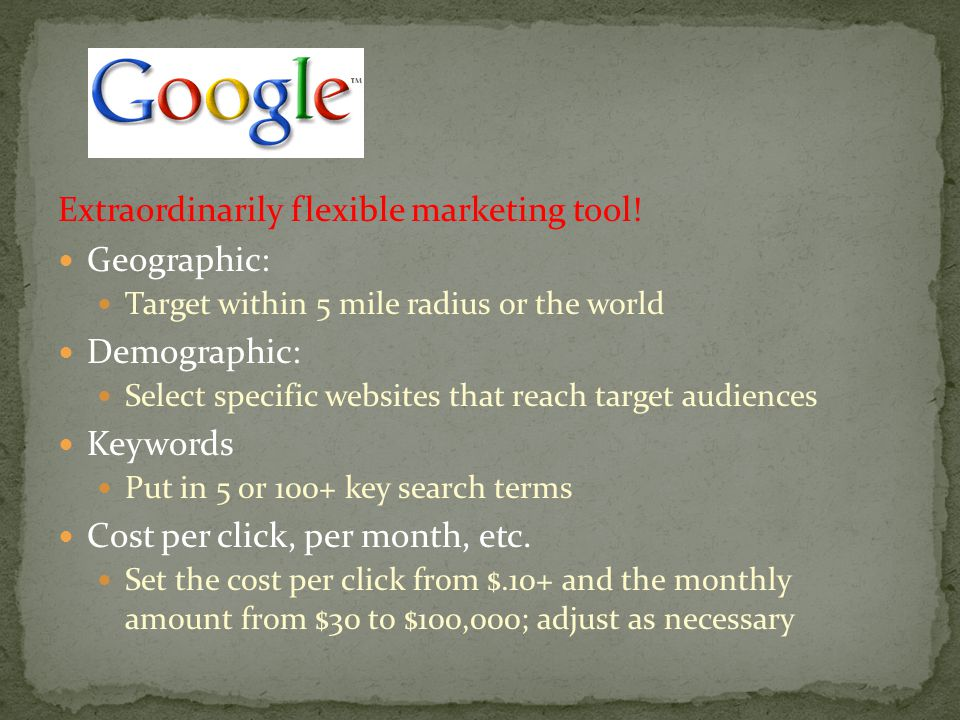 Extraordinarily flexible marketing tool! Geographic: Target within 5 mile radius or the world Demographic: Select specific websites that reach target