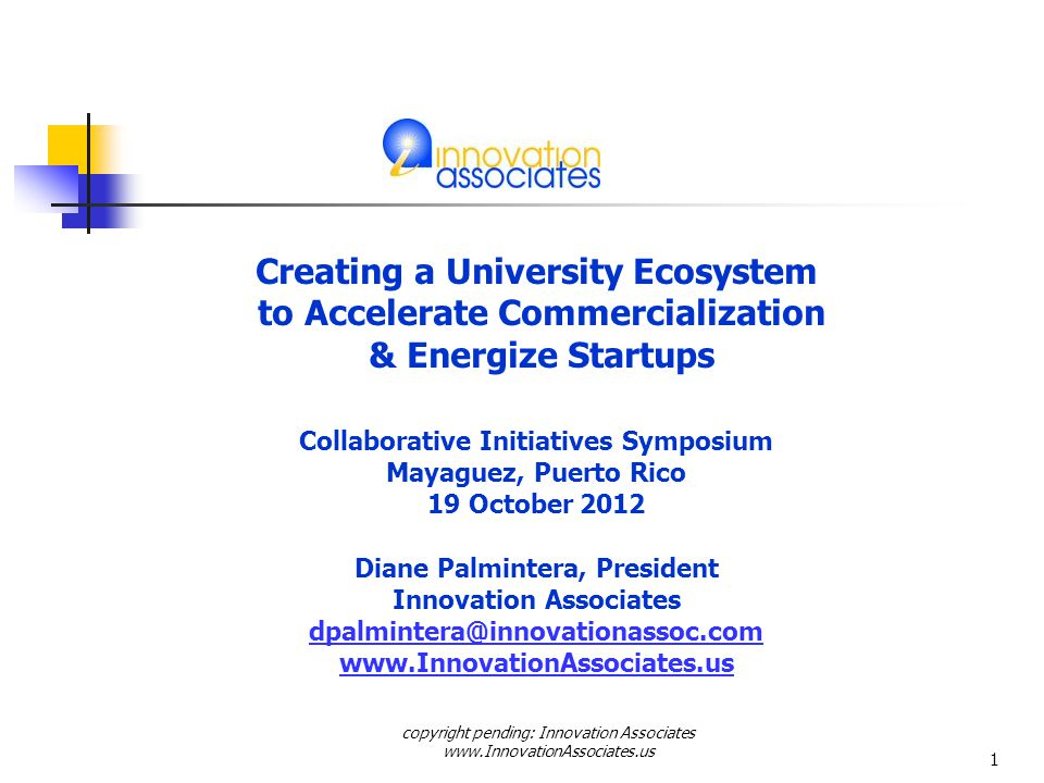 Creating a University Ecosystem to Accelerate Commercialization & Energize Startups Collaborative Initiatives Symposium Mayaguez, Puerto Rico 19 October 2012 Diane Palmintera, President Innovation Associates dpalmintera@innovationassoc.com www.InnovationAssociates.us copyright pending: Innovation Associates www.InnovationAssociates.us 1