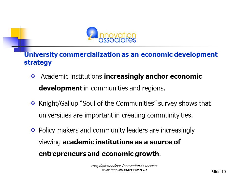 copyright pending: Innovation Associates www.InnovationAssociates.us Slide 10 University commercialization as an economic development strategy Academic institutions increasingly anchor economic development in communities and regions.