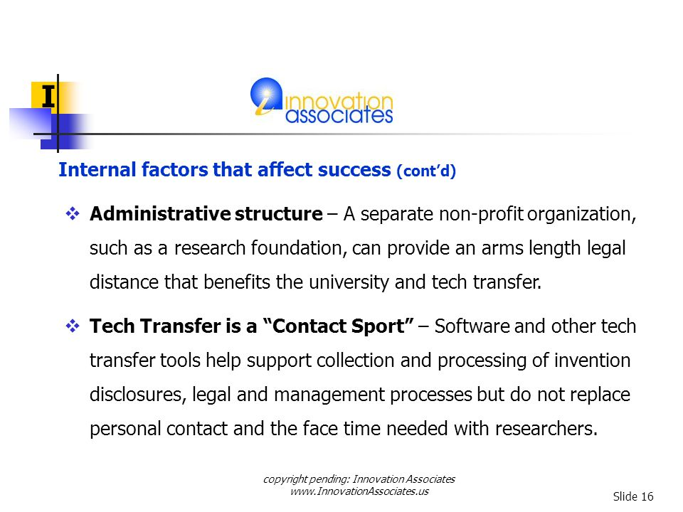 copyright pending: Innovation Associates www.InnovationAssociates.us Slide 16 I Administrative structure – A separate non-profit organization, such as a research foundation, can provide an arms length legal distance that benefits the university and tech transfer.