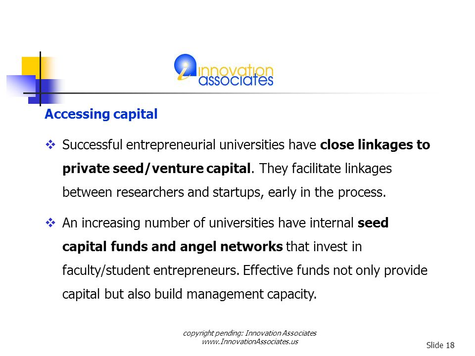copyright pending: Innovation Associates www.InnovationAssociates.us Slide 18 Successful entrepreneurial universities have close linkages to private seed/venture capital.