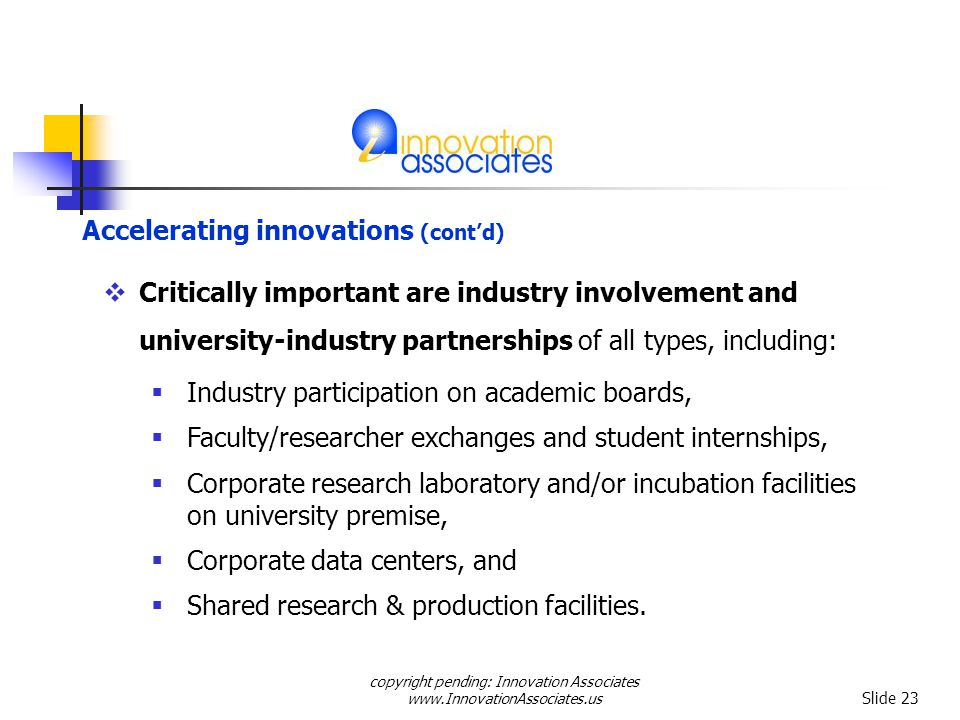 copyright pending: Innovation Associates www.InnovationAssociates.us Slide 23 Critically important are industry involvement and university-industry partnerships of all types, including: Industry participation on academic boards, Faculty/researcher exchanges and student internships, Corporate research laboratory and/or incubation facilities on university premise, Corporate data centers, and Shared research & production facilities.