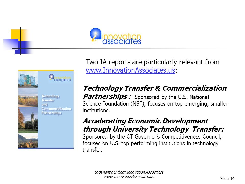 copyright pending: Innovation Associates www.InnovationAssociates.us Slide 44 Two IA reports are particularly relevant from www.InnovationAssociates.uswww.InnovationAssociates.us: Technology Transfer & Commercialization Partnerships : Sponsored by the U.S.