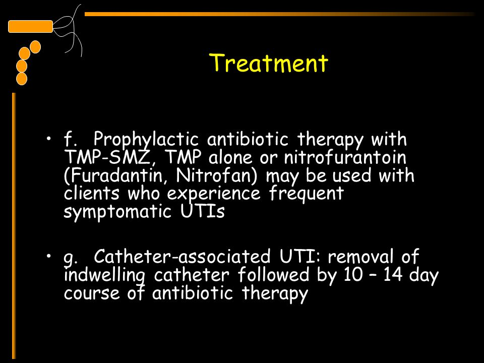 Treatment f.Prophylactic antibiotic therapy with TMP-SMZ, TMP alone or nitrofurantoin (Furadantin, Nitrofan) may be used with clients who experience f