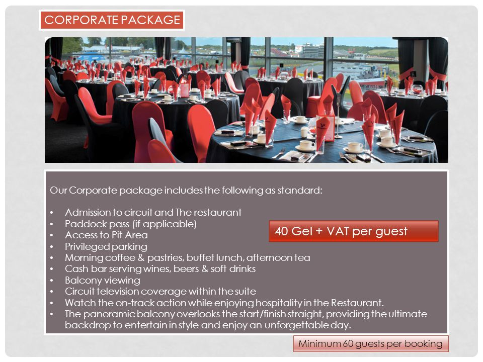 Our Corporate package includes the following as standard: Admission to circuit and The restaurant Paddock pass (if applicable) Access to Pit Area Privileged parking Morning coffee & pastries, buffet lunch, afternoon tea Cash bar serving wines, beers & soft drinks Balcony viewing Circuit television coverage within the suite Watch the on-track action while enjoying hospitality in the Restaurant.