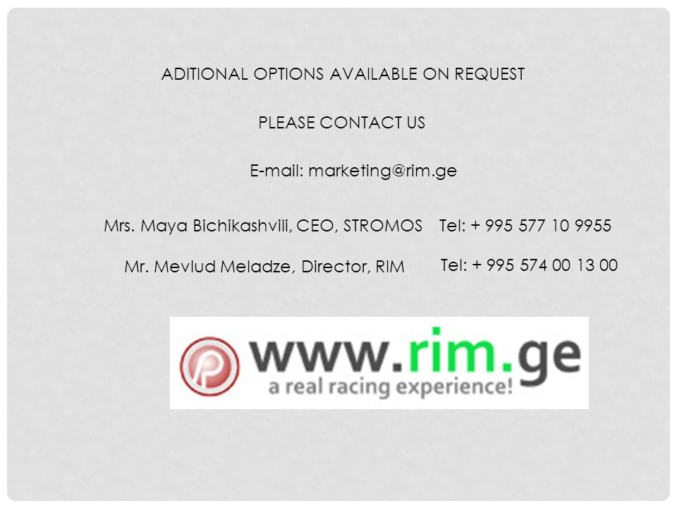 PLEASE CONTACT US E-mail: marketing@rim.ge Mrs. Maya Bichikashvili, CEO, STROMOSTel: + 995 577 10 9955 ADITIONAL OPTIONS AVAILABLE ON REQUEST Mr. Mevl