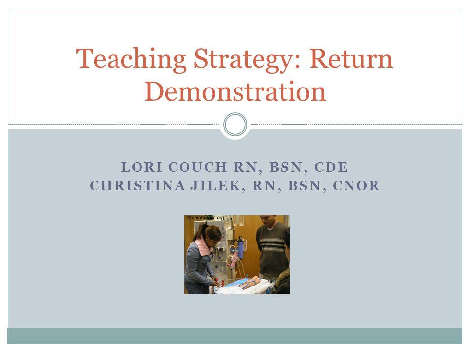 LORI COUCH RN, BSN, CDE CHRISTINA JILEK, RN, BSN, CNOR Teaching Strategy: Return Demonstration