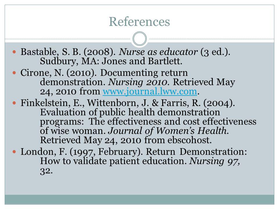 References Bastable, S. B. (2008). Nurse as educator (3 ed.). Sudbury, MA: Jones and Bartlett. Cirone, N. (2010). Documenting return demonstration. Nu