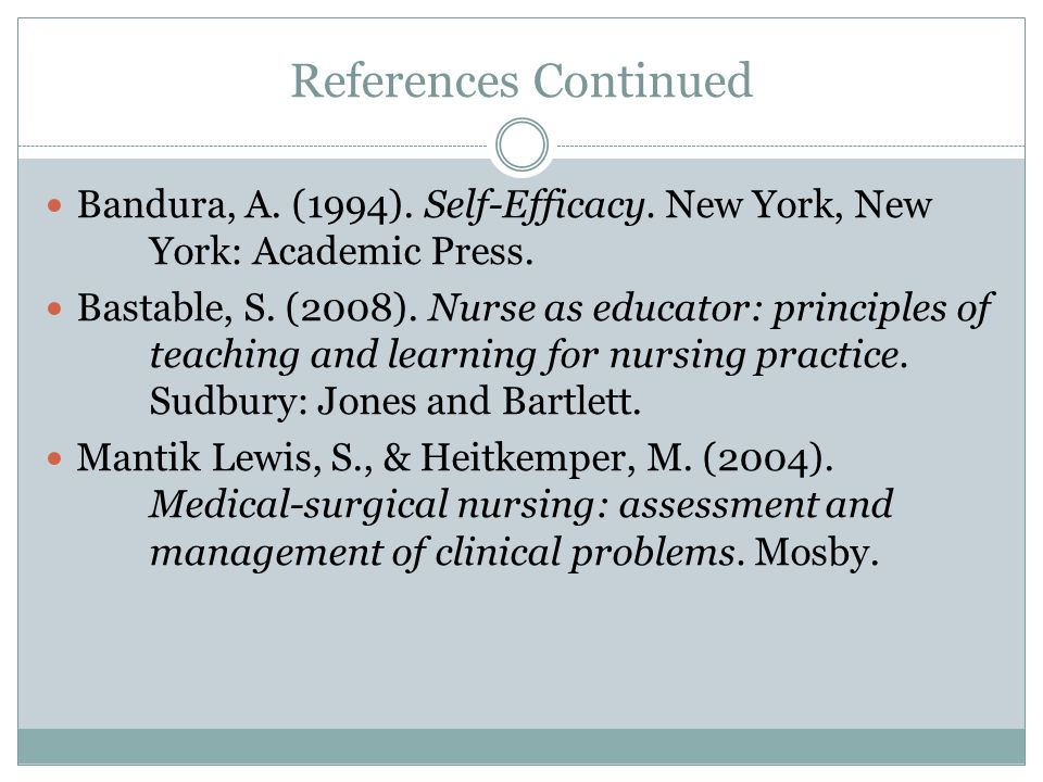 References Continued Bandura, A. (1994). Self-Efficacy. New York, New York: Academic Press. Bastable, S. (2008). Nurse as educator: principles of teac