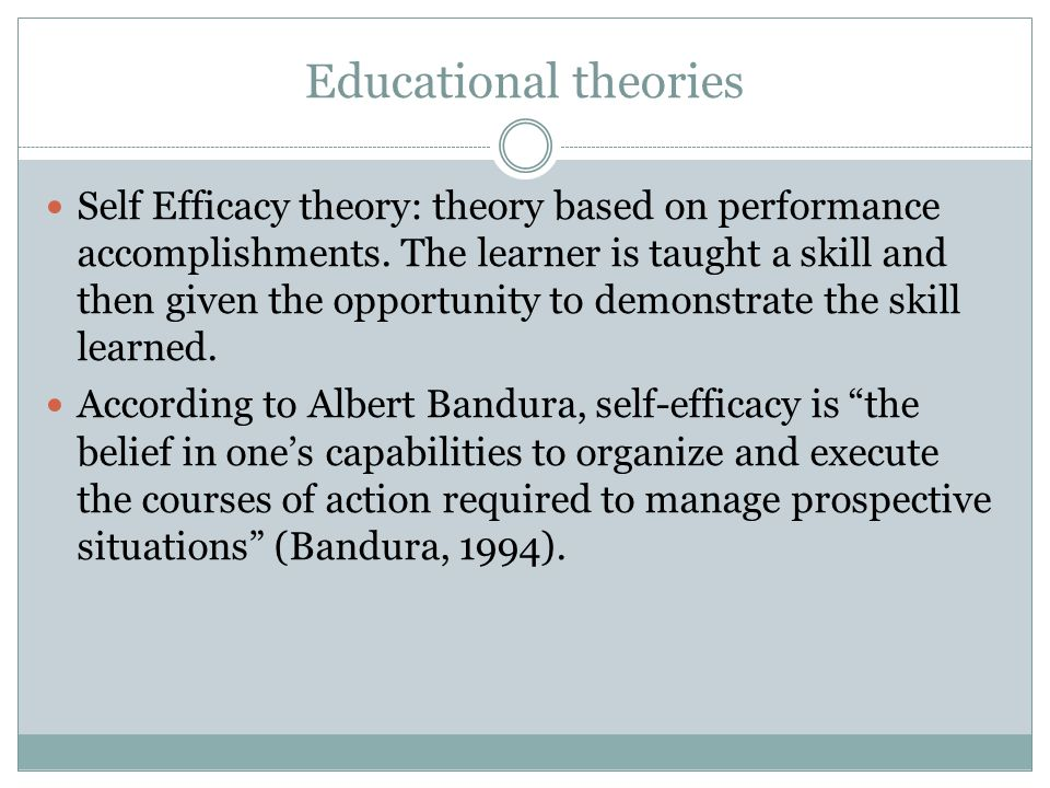 Educational theories Self Efficacy theory: theory based on performance accomplishments. The learner is taught a skill and then given the opportunity t