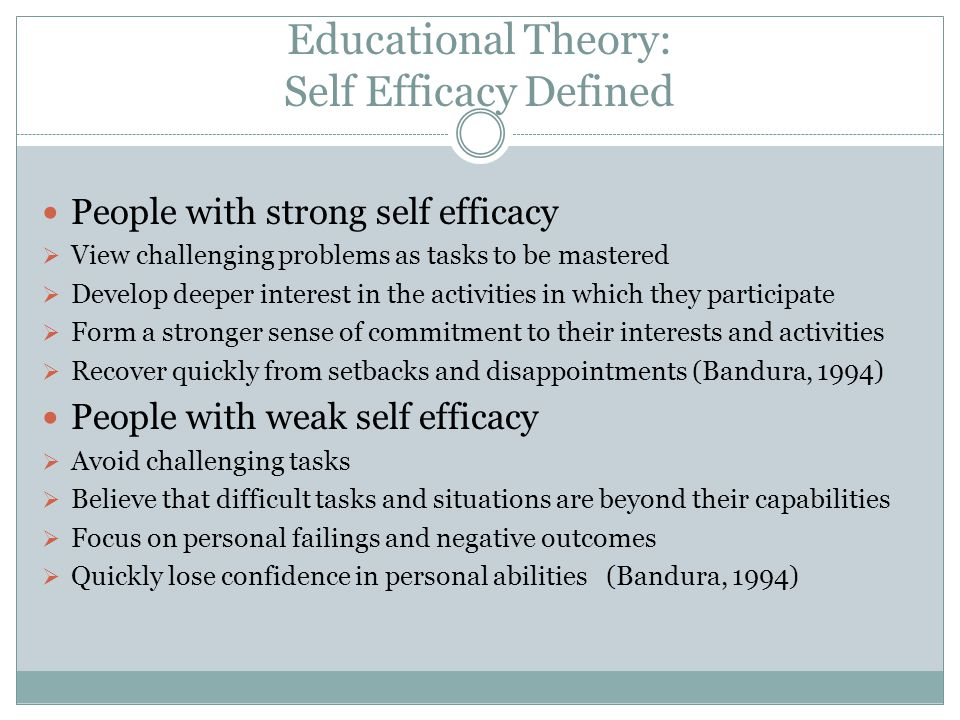 Educational Theory: Self Efficacy Defined People with strong self efficacy View challenging problems as tasks to be mastered Develop deeper interest i
