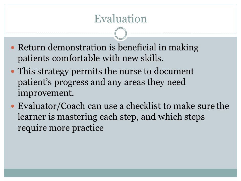 Evaluation Return demonstration is beneficial in making patients comfortable with new skills. This strategy permits the nurse to document patients pro