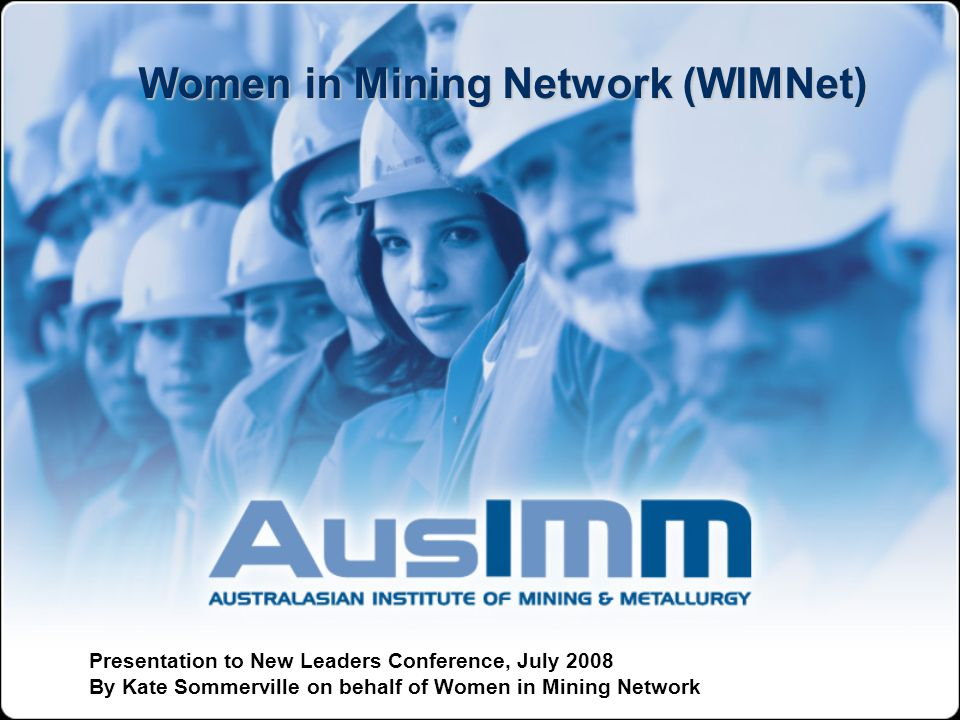 Women in Mining Network (WIMNet) Presentation to New Leaders Conference, July 2008 By Kate Sommerville on behalf of Women in Mining Network