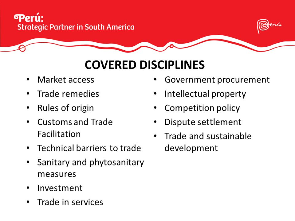 Market access Trade remedies Rules of origin Customs and Trade Facilitation Technical barriers to trade Sanitary and phytosanitary measures Investment Trade in services Government procurement Intellectual property Competition policy Dispute settlement Trade and sustainable development COVERED DISCIPLINES