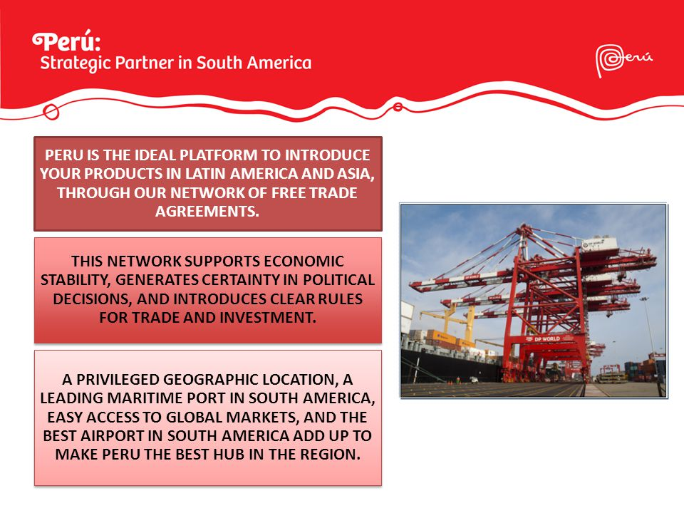 PERU IS THE IDEAL PLATFORM TO INTRODUCE YOUR PRODUCTS IN LATIN AMERICA AND ASIA, THROUGH OUR NETWORK OF FREE TRADE AGREEMENTS.