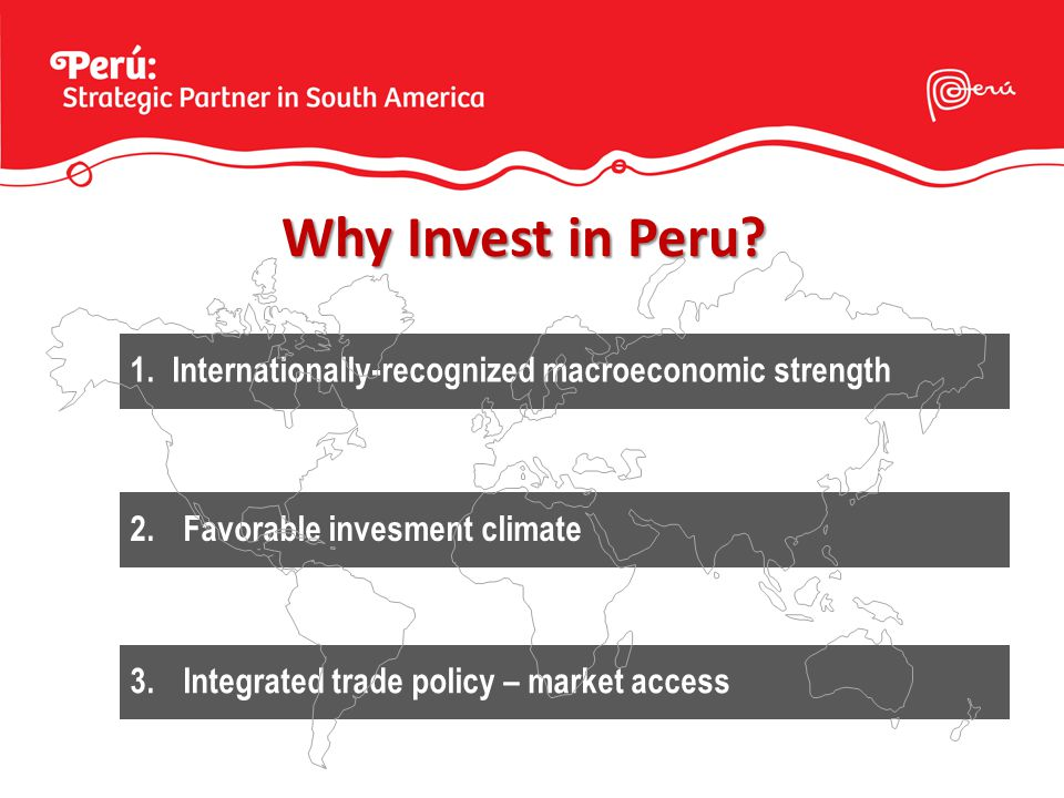 Why Invest in Peru? 1.Internationally-recognized macroeconomic strength 2.Favorable invesment climate 3.Integrated trade policy – market access