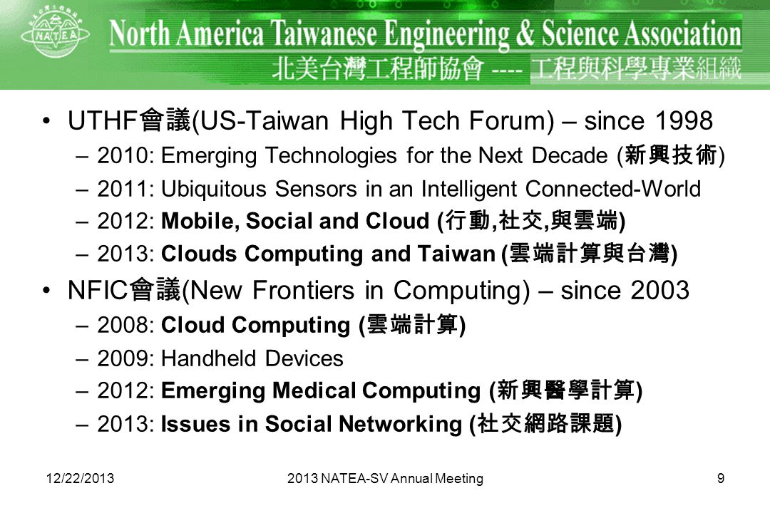 UTHF (US-Taiwan High Tech Forum) – since 1998 –2010: Emerging Technologies for the Next Decade ( ) –2011: Ubiquitous Sensors in an Intelligent Connected-World –2012: Mobile, Social and Cloud (,, ) –2013: Clouds Computing and Taiwan ( ) NFIC (New Frontiers in Computing) – since 2003 –2008: Cloud Computing ( ) –2009: Handheld Devices –2012: Emerging Medical Computing ( ) –2013: Issues in Social Networking ( ) 912/22/20132013 NATEA-SV Annual Meeting