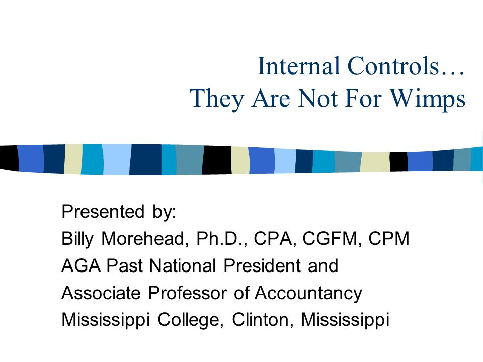 Internal Controls… They Are Not For Wimps Presented by: Billy Morehead, Ph.D., CPA, CGFM, CPM AGA Past National President and Associate Professor of Accountancy Mississippi College, Clinton, Mississippi