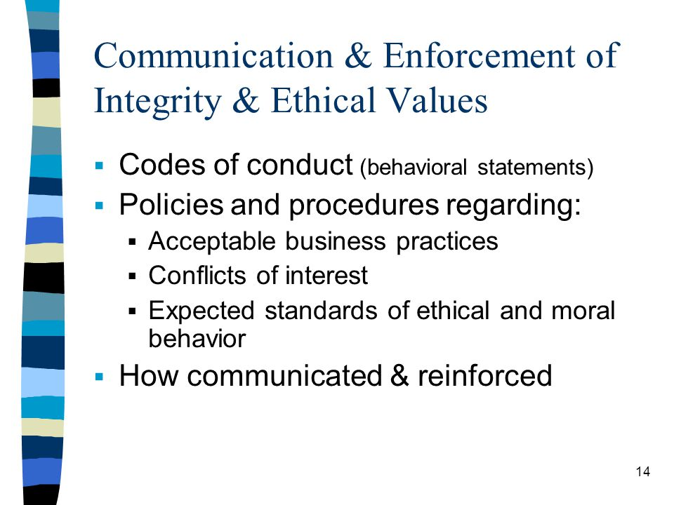 Communication & Enforcement of Integrity & Ethical Values Codes of conduct (behavioral statements) Policies and procedures regarding: Acceptable business practices Conflicts of interest Expected standards of ethical and moral behavior How communicated & reinforced 14