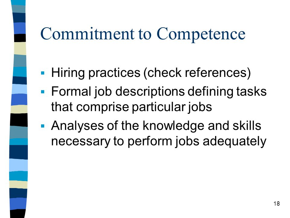 Commitment to Competence Hiring practices (check references) Formal job descriptions defining tasks that comprise particular jobs Analyses of the know