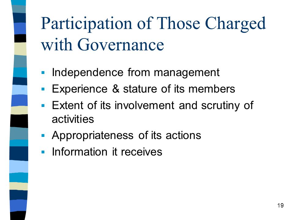 Participation of Those Charged with Governance Independence from management Experience & stature of its members Extent of its involvement and scrutiny of activities Appropriateness of its actions Information it receives 19