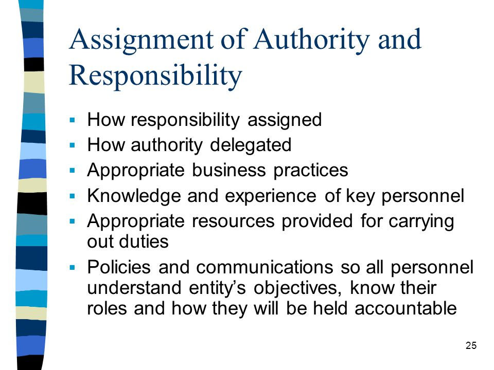 Assignment of Authority and Responsibility How responsibility assigned How authority delegated Appropriate business practices Knowledge and experience of key personnel Appropriate resources provided for carrying out duties Policies and communications so all personnel understand entitys objectives, know their roles and how they will be held accountable 25