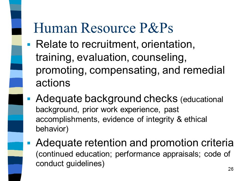 Human Resource P&Ps Relate to recruitment, orientation, training, evaluation, counseling, promoting, compensating, and remedial actions Adequate background checks (educational background, prior work experience, past accomplishments, evidence of integrity & ethical behavior) Adequate retention and promotion criteria (continued education; performance appraisals; code of conduct guidelines) 26