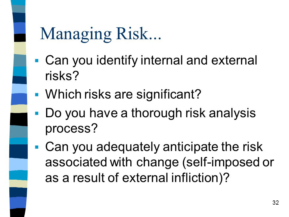 Managing Risk... Can you identify internal and external risks? Which risks are significant? Do you have a thorough risk analysis process? Can you adeq