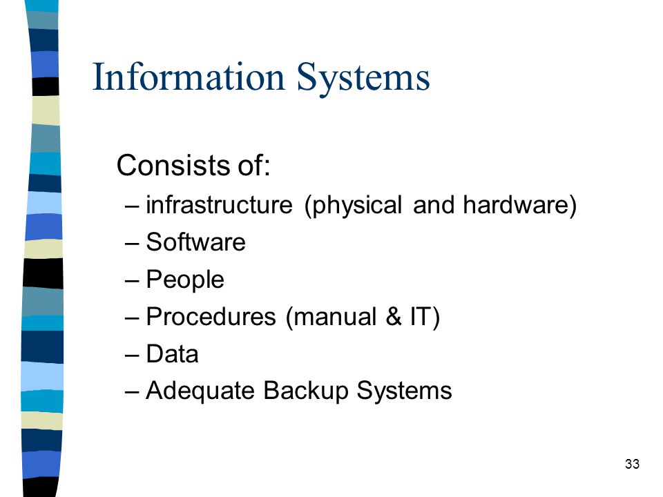 Information Systems Consists of: –infrastructure (physical and hardware) –Software –People –Procedures (manual & IT) –Data –Adequate Backup Systems 33