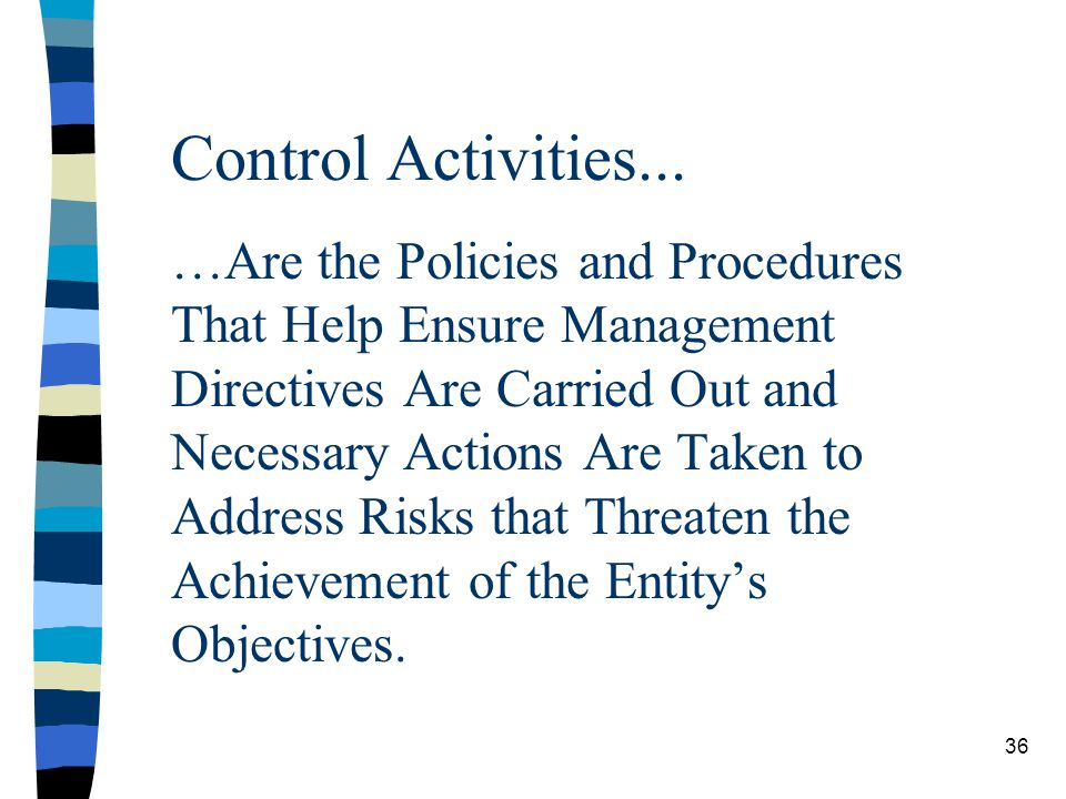 Control Activities... …Are the Policies and Procedures That Help Ensure Management Directives Are Carried Out and Necessary Actions Are Taken to Addre