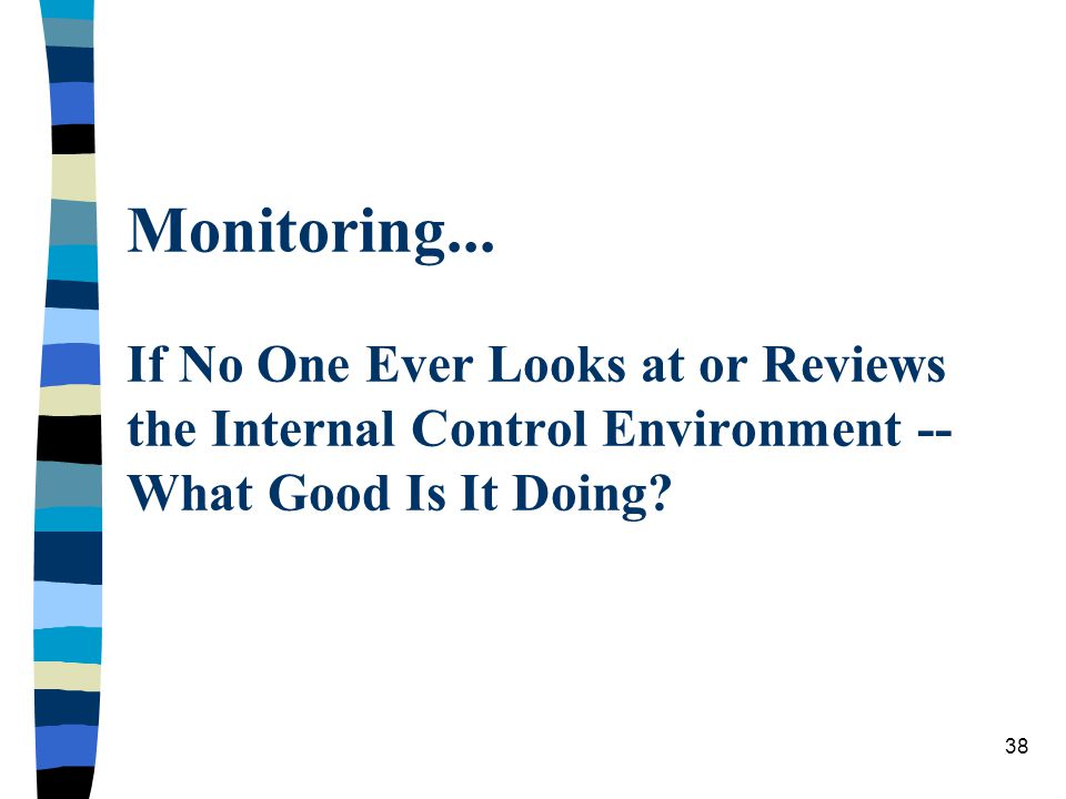 Monitoring... If No One Ever Looks at or Reviews the Internal Control Environment -- What Good Is It Doing? 38